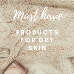 My dry skin must haves